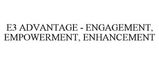 mark for E3 ADVANTAGE - ENGAGEMENT, EMPOWERMENT, ENHANCEMENT, trademark #85069276