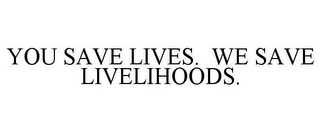 mark for YOU SAVE LIVES. WE SAVE LIVELIHOODS., trademark #85072607