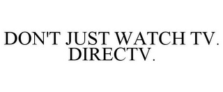 mark for DON'T JUST WATCH TV. DIRECTV., trademark #85075323