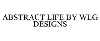 mark for ABSTRACT LIFE BY WLG DESIGNS, trademark #85091872