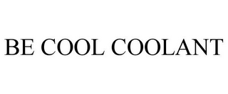 mark for BE COOL COOLANT, trademark #85093126