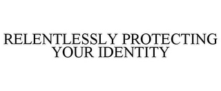 mark for RELENTLESSLY PROTECTING YOUR IDENTITY, trademark #85095370