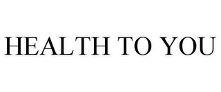 mark for HEALTH TO YOU, trademark #85104525