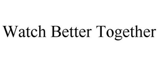 mark for WATCH BETTER TOGETHER, trademark #85109853