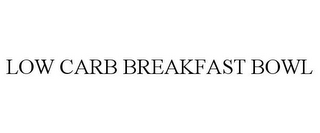 mark for LOW CARB BREAKFAST BOWL, trademark #85113927