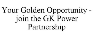 mark for YOUR GOLDEN OPPORTUNITY - JOIN THE GK POWER PARTNERSHIP, trademark #85122142