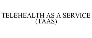 mark for TELEHEALTH AS A SERVICE (TAAS), trademark #85123218