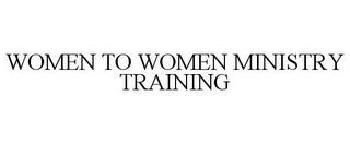 mark for WOMEN TO WOMEN MINISTRY TRAINING, trademark #85124546