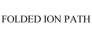 mark for FOLDED ION PATH, trademark #85130093