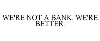 mark for WE'RE NOT A BANK. WE'RE BETTER., trademark #85130553