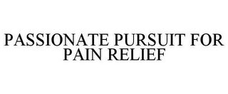 mark for PASSIONATE PURSUIT FOR PAIN RELIEF, trademark #85134691