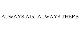 mark for ALWAYS AIR. ALWAYS THERE., trademark #85145309