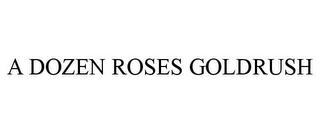 mark for A DOZEN ROSES GOLDRUSH, trademark #85147341