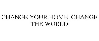 mark for CHANGE YOUR HOME, CHANGE THE WORLD, trademark #85149981
