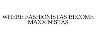 mark for WHERE FASHIONISTAS BECOME MAXXINISTAS, trademark #85154938