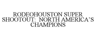 mark for RODEOHOUSTON SUPER SHOOTOUT: NORTH AMERICA'S CHAMPIONS, trademark #85156288