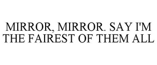 mark for MIRROR, MIRROR. SAY I'M THE FAIREST OF THEM ALL, trademark #85158013