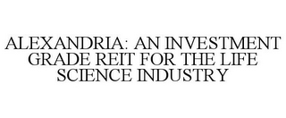 mark for ALEXANDRIA: AN INVESTMENT GRADE REIT FOR THE LIFE SCIENCE INDUSTRY, trademark #85158498