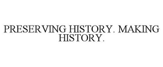 mark for PRESERVING HISTORY. MAKING HISTORY., trademark #85160366