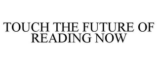mark for TOUCH THE FUTURE OF READING NOW, trademark #85160410