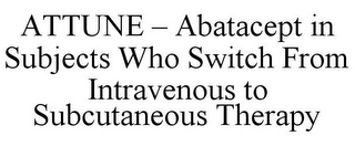 mark for ATTUNE - ABATACEPT IN SUBJECTS WHO SWITCH FROM INTRAVENOUS TO SUBCUTANEOUS THERAPY, trademark #85164770