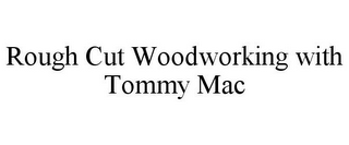 mark for ROUGH CUT WOODWORKING WITH TOMMY MAC, trademark #85166882