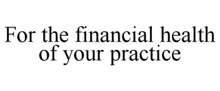 mark for FOR THE FINANCIAL HEALTH OF YOUR PRACTICE, trademark #85167168