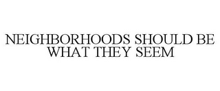 mark for NEIGHBORHOODS SHOULD BE WHAT THEY SEEM, trademark #85167450