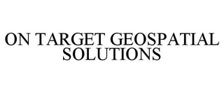mark for ON TARGET GEOSPATIAL SOLUTIONS, trademark #85175194