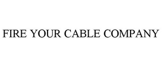 mark for FIRE YOUR CABLE COMPANY, trademark #85176406