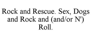 mark for ROCK AND RESCUE. SEX, DOGS AND ROCK AND (AND/OR N') ROLL., trademark #85177677