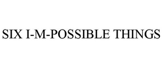 mark for SIX I-M-POSSIBLE THINGS, trademark #85184689