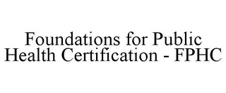 mark for FOUNDATIONS FOR PUBLIC HEALTH CERTIFICATION - FPHC, trademark #85185412