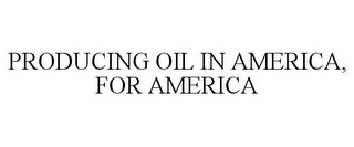 mark for PRODUCING OIL IN AMERICA, FOR AMERICA, trademark #85188046