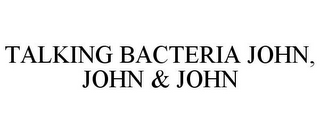 mark for TALKING BACTERIA JOHN, JOHN & JOHN, trademark #85189122