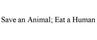 mark for SAVE AN ANIMAL; EAT A HUMAN, trademark #85190224