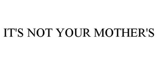 mark for IT'S NOT YOUR MOTHER'S, trademark #85192649