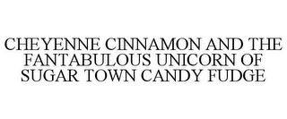 mark for CHEYENNE CINNAMON AND THE FANTABULOUS UNICORN OF SUGAR TOWN CANDY FUDGE, trademark #85193175