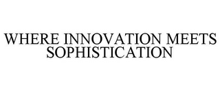mark for WHERE INNOVATION MEETS SOPHISTICATION, trademark #85220127