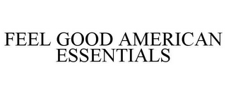 mark for FEEL GOOD AMERICAN ESSENTIALS, trademark #85223107
