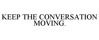 mark for KEEP THE CONVERSATION MOVING., trademark #85223665