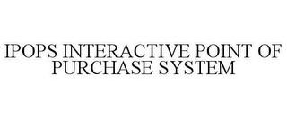 mark for IPOPS INTERACTIVE POINT OF PURCHASE SYSTEM, trademark #85225654