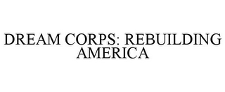 mark for DREAM CORPS: REBUILDING AMERICA, trademark #85236102