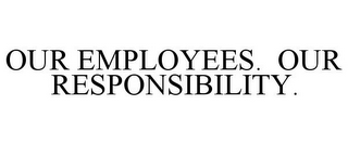 mark for OUR EMPLOYEES. OUR RESPONSIBILITY., trademark #85242897