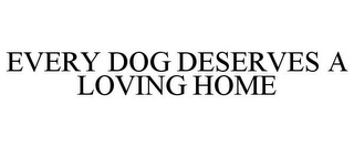 mark for EVERY DOG DESERVES A LOVING HOME, trademark #85245487