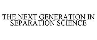 mark for THE NEXT GENERATION IN SEPARATION SCIENCE, trademark #85246743
