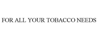 mark for FOR ALL YOUR TOBACCO NEEDS, trademark #85249796