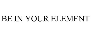 mark for BE IN YOUR ELEMENT, trademark #85253470