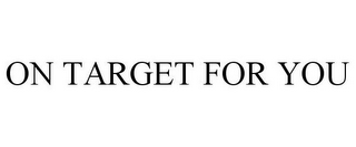 mark for ON TARGET FOR YOU, trademark #85254681