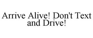 mark for ARRIVE ALIVE! DON'T TEXT AND DRIVE!, trademark #85255574